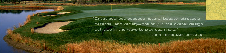 """Great courses possess natural beauty, strategic hazards, and variety—not only in the overall design, but also in the ways to play each hole."" -John Harbottle, ASGCA"